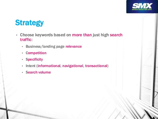 Strategy  • Choose keywords based on more than just high search  traffic:  • Business/landing page relevance  • Competitio...