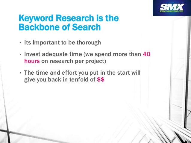 Keyword Research is the  Backbone of Search  • Its Important to be thorough  • Invest adequate time (we spend more than 40...