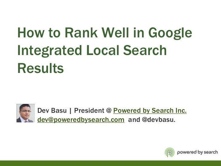How to Rank Well in Google Integrated Local Search Results            Dev Basu | President @ Powered by Search Inc.dev@pow...
