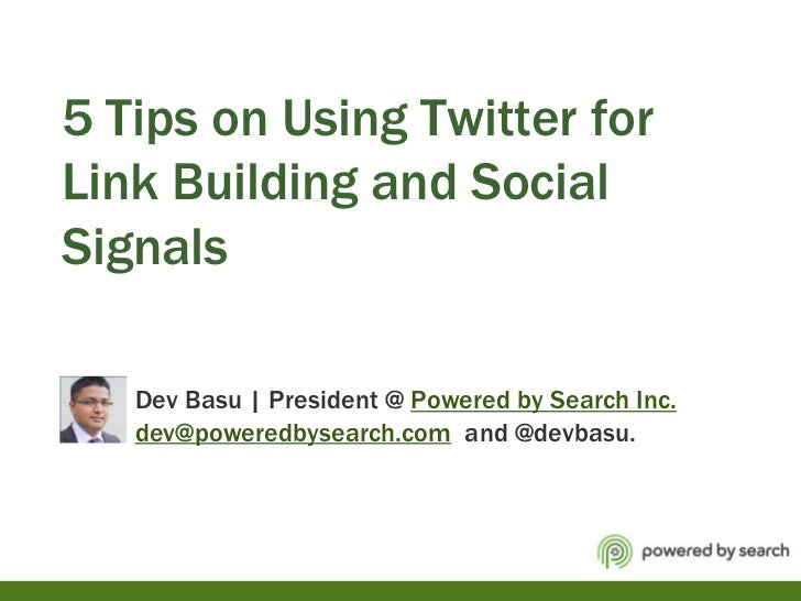 5 Tips on Using Twitter for Link Building and Social Signals           Dev Basu | President @ Powered by Search Inc.dev@po...