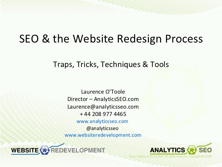 SEO & the Website Redesign Process Traps, Tricks, Techniques & Tools Laurence O'Toole Director – AnalyticsSEO.com [email_a...