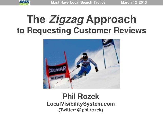 Must Have Local Search Tactics   March 12, 2013  The Zigzag Approachto Requesting Customer Reviews             Phil Rozek ...