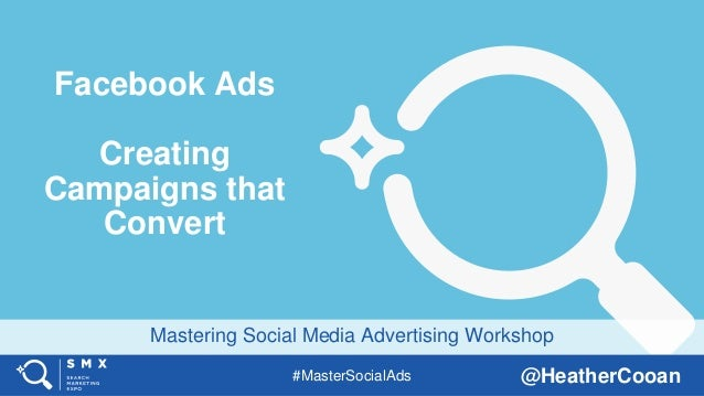 #MasterSocialAds @HeatherCooan Mastering Social Media Advertising Workshop Facebook Ads Creating Campaigns that Convert