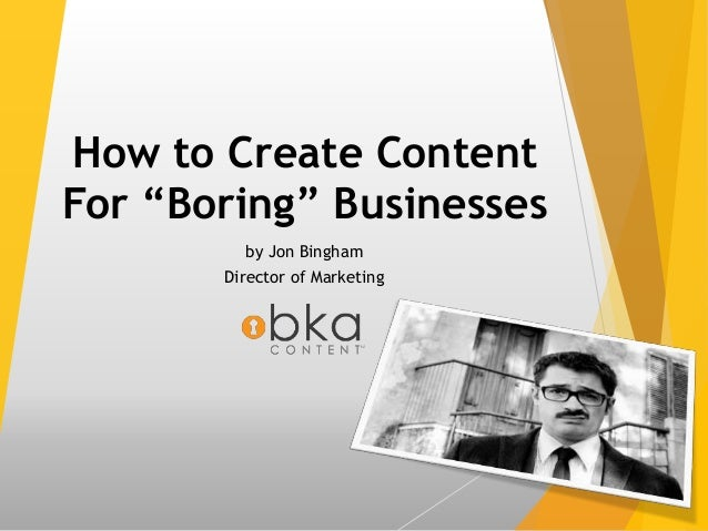 "How to Create Content For ""Boring"" Businesses by Jon Bingham Director of Marketing"