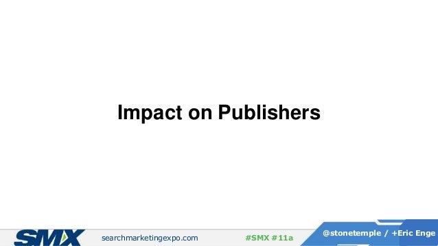 searchmarketingexpo.com @stonetemple / +Eric Enge #SMX #11a Impact on Publishers