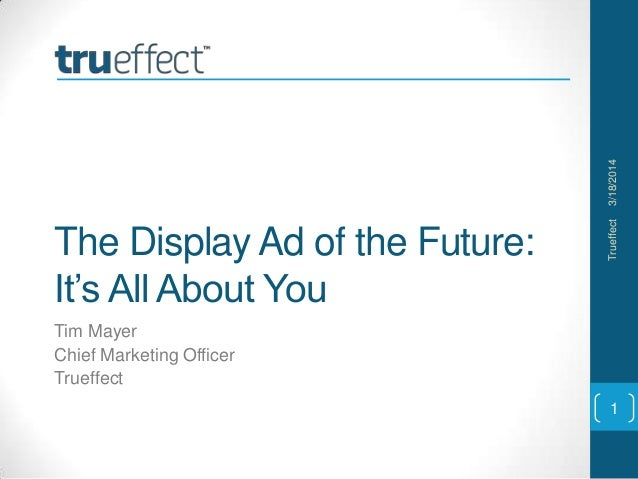 The Display Ad of the Future: It's All About You Tim Mayer Chief Marketing Officer Trueffect 3/18/2014Trueffect 1