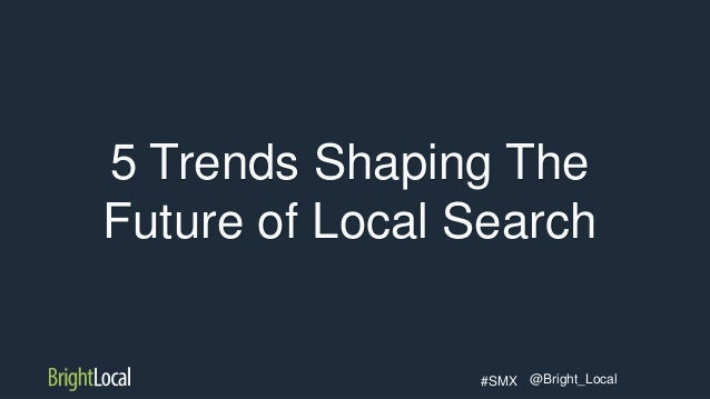 @Bright_Local#SMX 5 Trends Shaping The Future of Local Search
