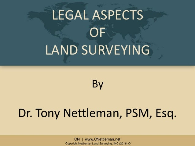 CN | www.CNettleman.netCN | www.CNettleman.net LEGAL ASPECTS OF LAND SURVEYING By Dr. Tony Nettleman, PSM, Esq. Copyright ...