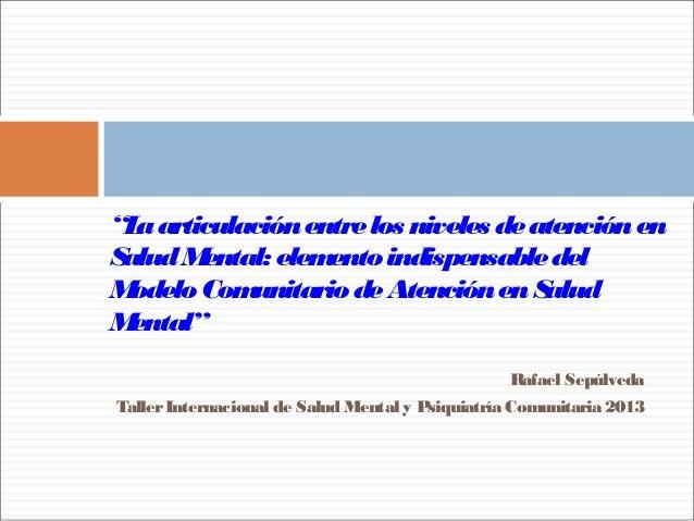 """Rafael Sepúlveda TallerInternacional de Salud Mental y Psiquiatría Comunitaria 2013 """"Laarticulaciónentrelos niveles deaten..."""