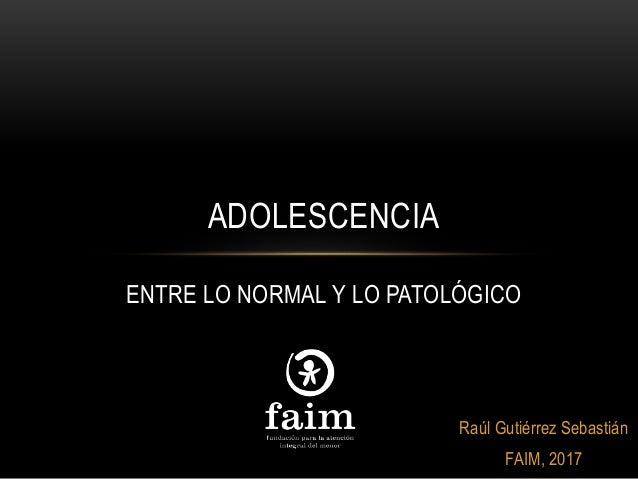 Raúl Gutiérrez Sebastián FAIM, 2017 ADOLESCENCIA ENTRE LO NORMAL Y LO PATOLÓGICO