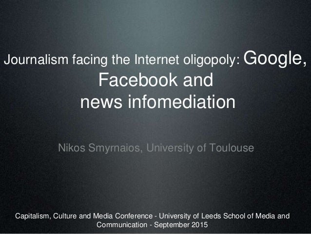 Journalism facing the Internet oligopoly: Google, Facebook and news infomediation Nikos Smyrnaios, University of Toulouse ...