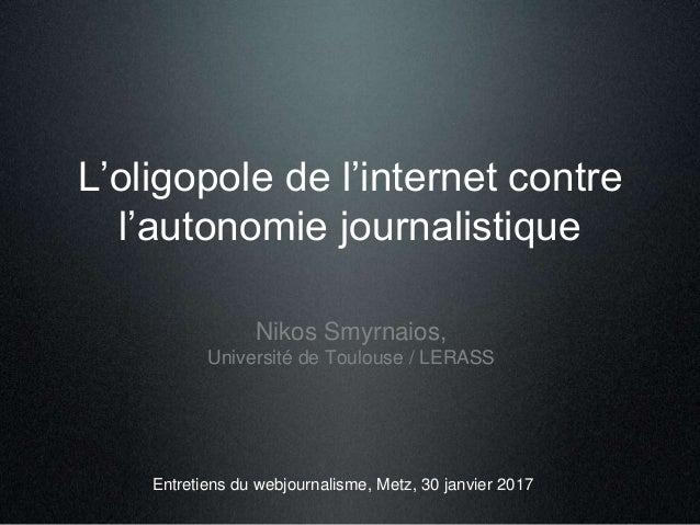 L'oligopole de l'internet contre l'autonomie journalistique Nikos Smyrnaios, Université de Toulouse / LERASS Entretiens du...
