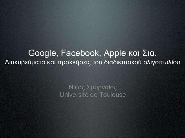 Google, Facebook, Apple και Σια. Διακυβεύματα και προκλήσεις του διαδικτυακού ολιγοπωλίου Νίκος Σμυρναίος Université de To...