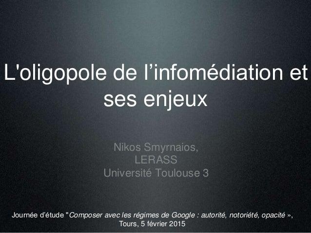 """L'oligopole de l'infomédiation et ses enjeux Nikos Smyrnaios, LERASS Université Toulouse 3 Journée d'étude """"Composer avec ..."""