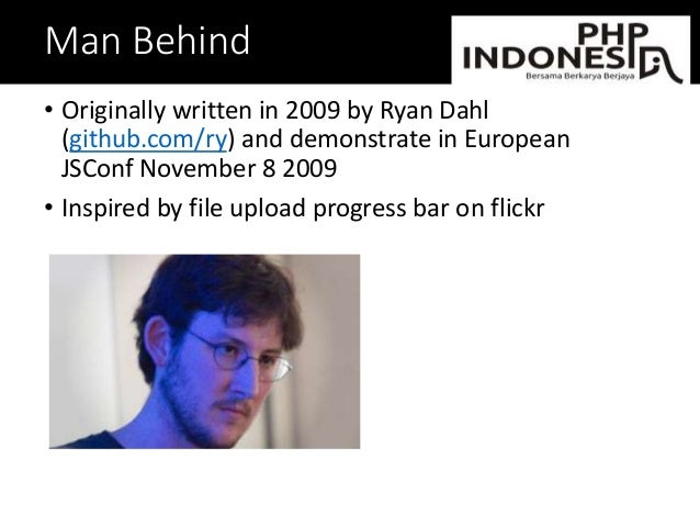 Man Behind • Originally written in 2009 by Ryan Dahl (github.com/ry) and demonstrate in European JSConf November 8 2009 • ...
