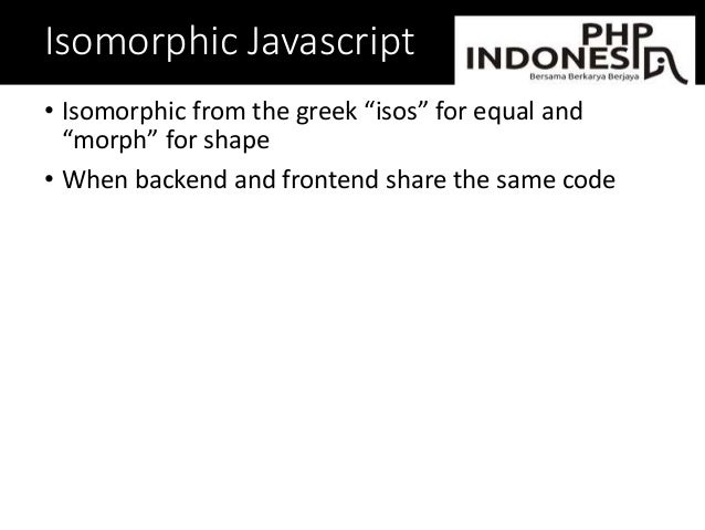 """Isomorphic Javascript • Isomorphic from the greek """"isos"""" for equal and """"morph"""" for shape • When backend and frontend share..."""