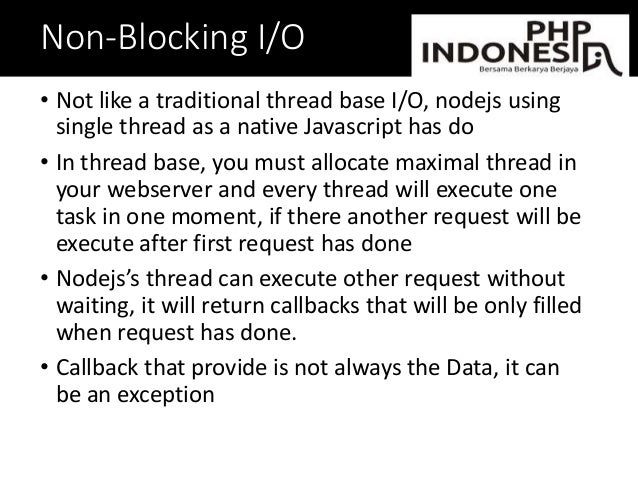 Non-Blocking I/O • Not like a traditional thread base I/O, nodejs using single thread as a native Javascript has do • In t...