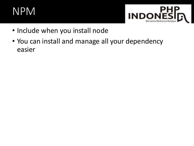NPM • Include when you install node • You can install and manage all your dependency easier