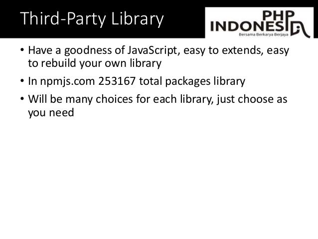 Third-Party Library • Have a goodness of JavaScript, easy to extends, easy to rebuild your own library • In npmjs.com 2531...