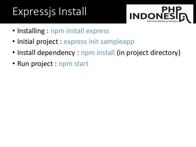 Expressjs Install • Installing : npm install express • Initial project : express init sampleapp • Install dependency : npm...