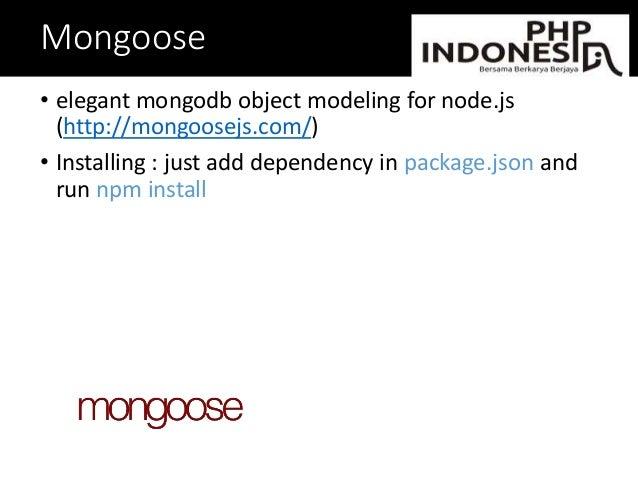 Mongoose • elegant mongodb object modeling for node.js (http://mongoosejs.com/) • Installing : just add dependency in pack...