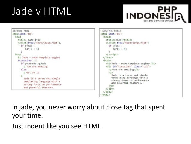 Jade v HTML In jade, you never worry about close tag that spent your time. Just indent like you see HTML