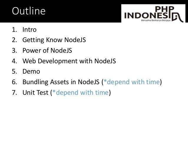 Outline 1. Intro 2. Getting Know NodeJS 3. Power of NodeJS 4. Web Development with NodeJS 5. Demo 6. Bundling Assets in No...