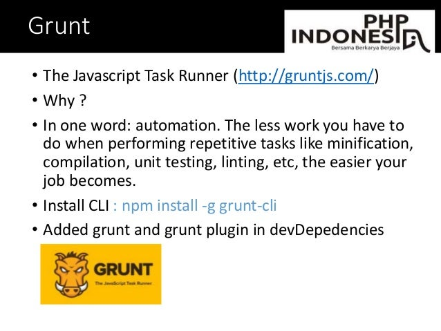 Grunt • The Javascript Task Runner (http://gruntjs.com/) • Why ? • In one word: automation. The less work you have to do w...
