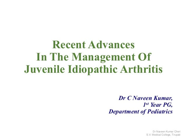 Recent Advances In The Management Of Juvenile Idiopathic Arthritis Dr C Naveen Kumar, 1st Year PG, Department of Pediatric...