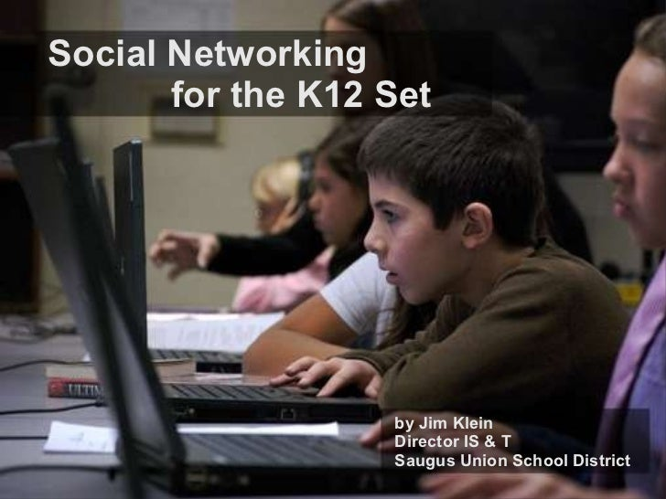 Social Networking   for the K12 Set by Jim Klein Director IS & T Saugus Union School District
