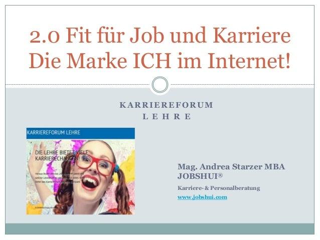 KARRIEREFORUM L E H R E 2.0 Fit für Job und Karriere Die Marke ICH im Internet! Mag. Andrea Starzer MBA JOBSHUI® Karriere-...