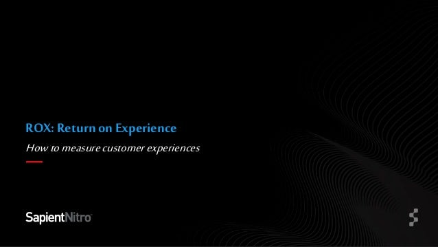 © COPYRIGHT 2015 SAPIENT CORPORATION Howtomeasurecustomerexperiences ROX: Return on Experience