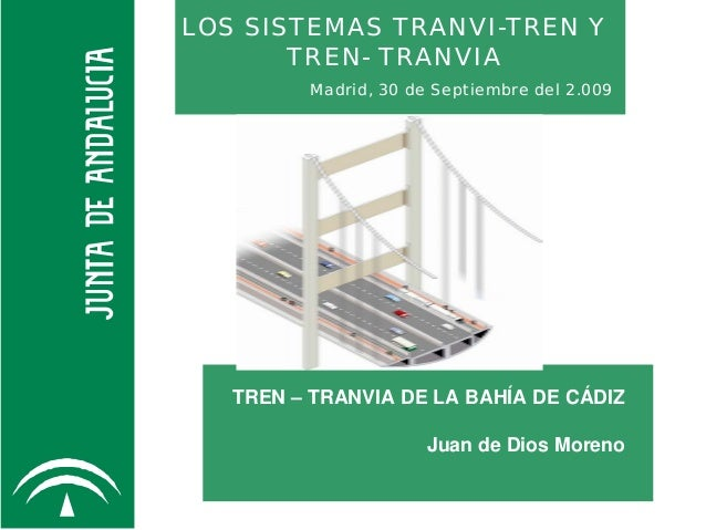 LOS SISTEMAS TRANVI-TREN Y TREN- TRANVIA Madrid, 30 de Septiembre del 2.009 TREN – TRANVIA DE LA BAHÍA DE CÁDIZ Juan de Di...