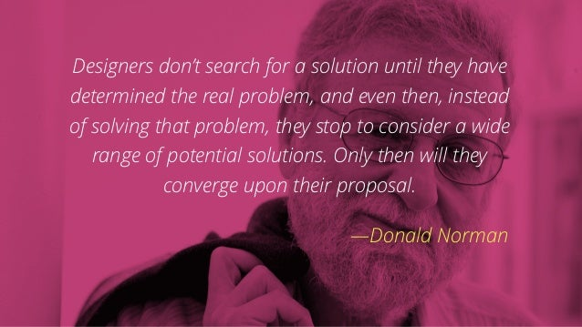 Designers don't search for a solution until they have determined the real problem, and even then, instead of solving that ...