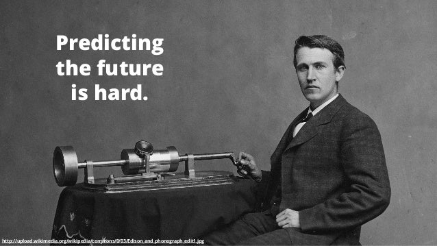 2 Predicting the future is hard. http://upload.wikimedia.org/wikipedia/commons/0/03/Edison_and_phonograph_edit1.jpg