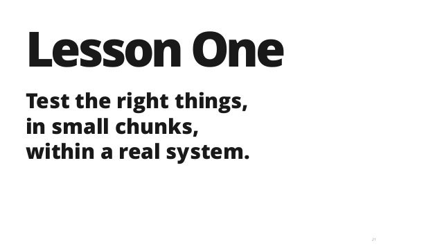 21 LessonOne Test the right things,  in small chunks, within a real system.