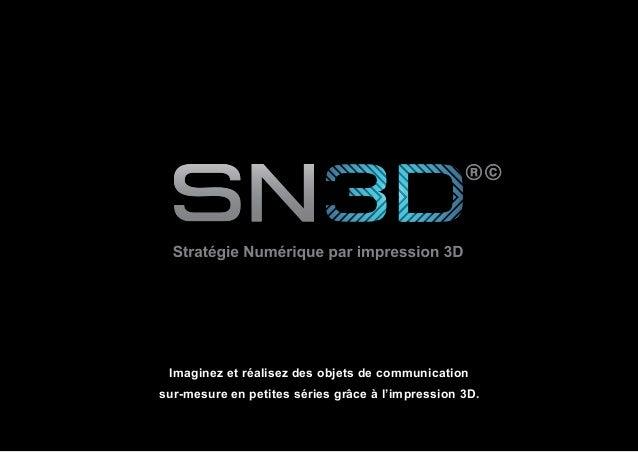 SN3D©® 2014 1 Imaginez et réalisez des objets de communication sur-mesure en petites séries grâce à l'impression 3D.