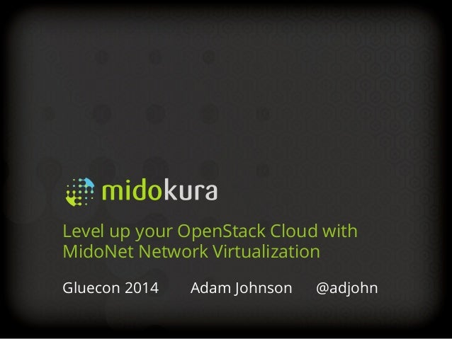 Gluecon 2014 Adam Johnson @adjohn Level up your OpenStack Cloud with MidoNet Network Virtualization