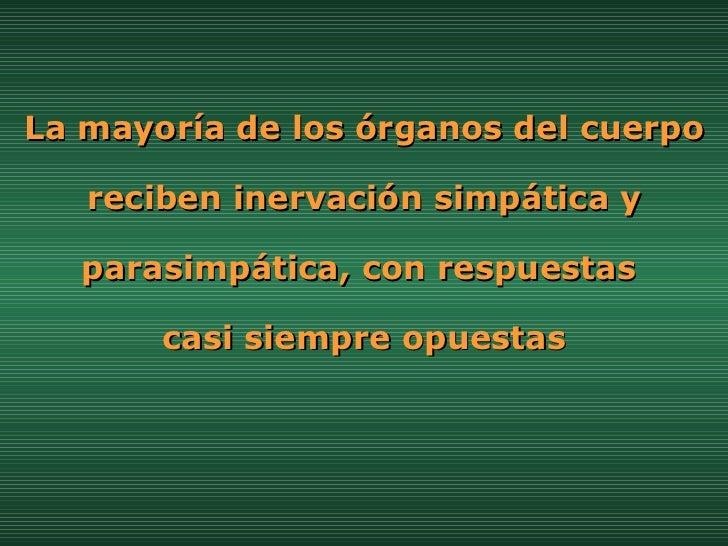 La mayoría de los órganos del cuerpo reciben inervación simpática y parasimpática, con respuestas  casi siempre opuestas