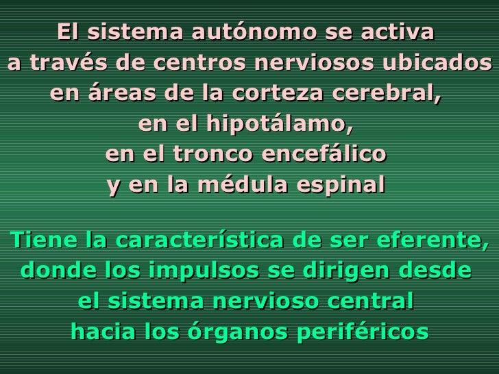 El sistema autónomo se activa  a través de centros nerviosos ubicados en áreas de la corteza cerebral,  en el hipotálamo, ...