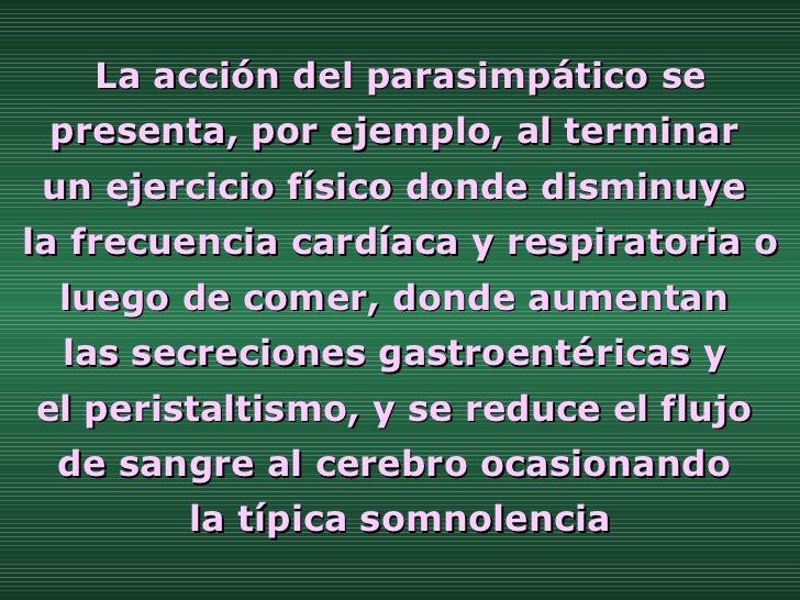 La acción del parasimpático se presenta, por ejemplo, al terminar  un ejercicio físico donde disminuye  la frecuencia card...