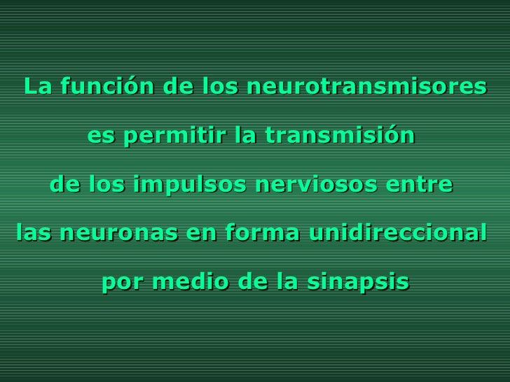 La función de los neurotransmisores es permitir la transmisión  de los impulsos nerviosos entre  las neuronas en forma uni...