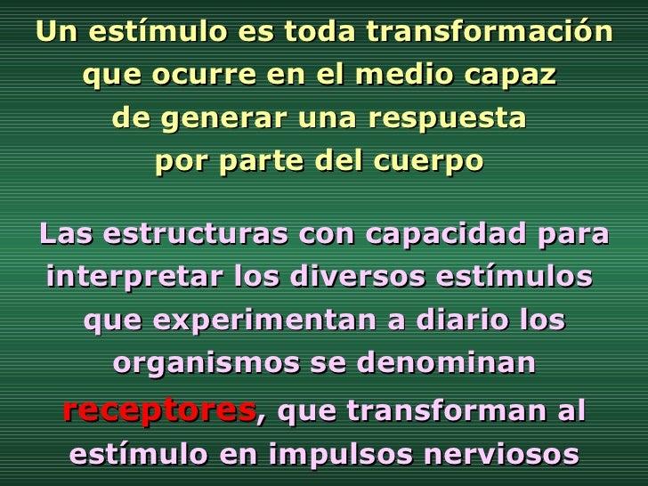Un estímulo es toda transformación que ocurre en el medio capaz  de generar una respuesta  por parte del cuerpo  Las estru...