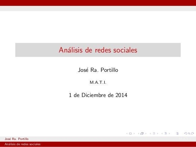 Analisis de redes sociales  Jose Ra. Portillo  M.A.T.I.  1 de Diciembre de 2014  Jose Ra. Portillo M.A.T.I.  Analisis de r...