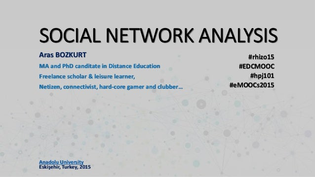 SOCIAL NETWORK ANALYSIS #rhizo15 #EDCMOOC #hpj101 #eMOOCs2015 Aras BOZKURT MA and PhD canditate in Distance Education Free...