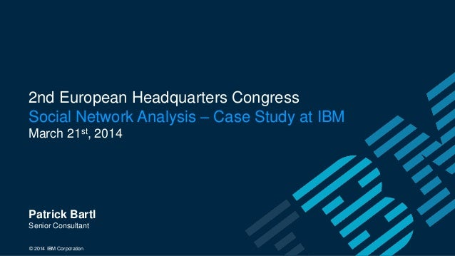 2nd European Headquarters Congress Social Network Analysis – Case Study at IBM March 21st, 2014 Patrick Bartl Senior Consu...