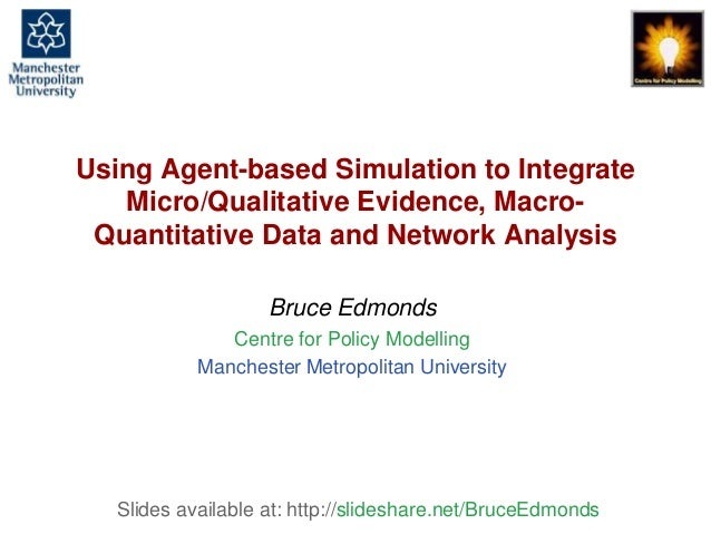 Using Agent-Based Simulation to integrate micro/qualitative evidence, macro-quantitative data and network analysis, Bruce ...