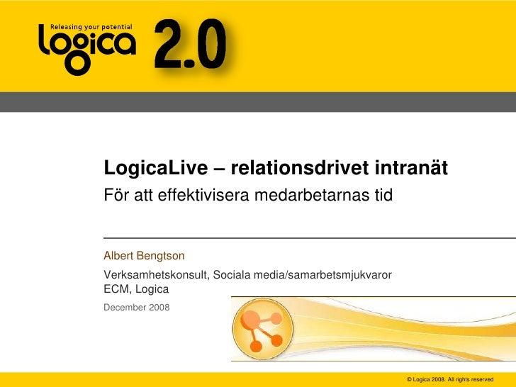 LogicaLive – relationsdrivet intranät För att effektivisera medarbetarnas tid   Albert Bengtson Verksamhetskonsult, Social...