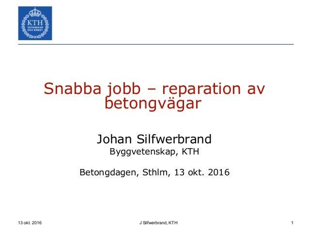 13 okt. 2016 J Silfwerbrand, KTH 1 Snabba jobb – reparation av betongvägar Johan Silfwerbrand Byggvetenskap, KTH Betongdag...