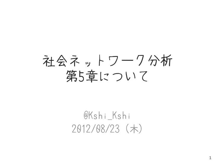 社会ネットワーク分析  第5章について    @Kshi_Kshi  2012/08/23 (木)                   1